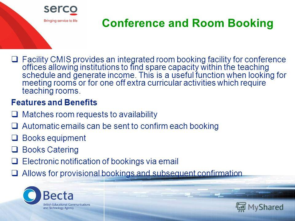Conference and Room Booking Facility CMIS provides an integrated room booking facility for conference offices allowing institutions to find spare capacity within the teaching schedule and generate income. This is a useful function when looking for me