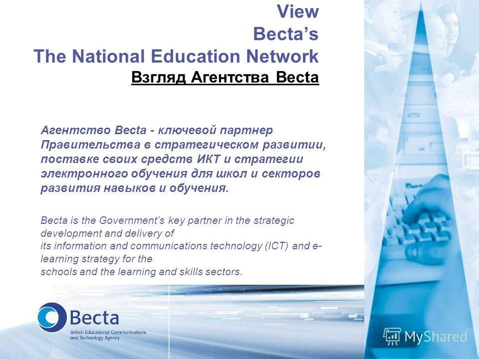 View Bectas The National Education Network Взгляд Агентства Becta Агентство Becta - ключевой партнер Правительства в стратегическом развитии, поставке своих средств ИКТ и стратегии электронного обучения для школ и секторов развития навыков и обучения