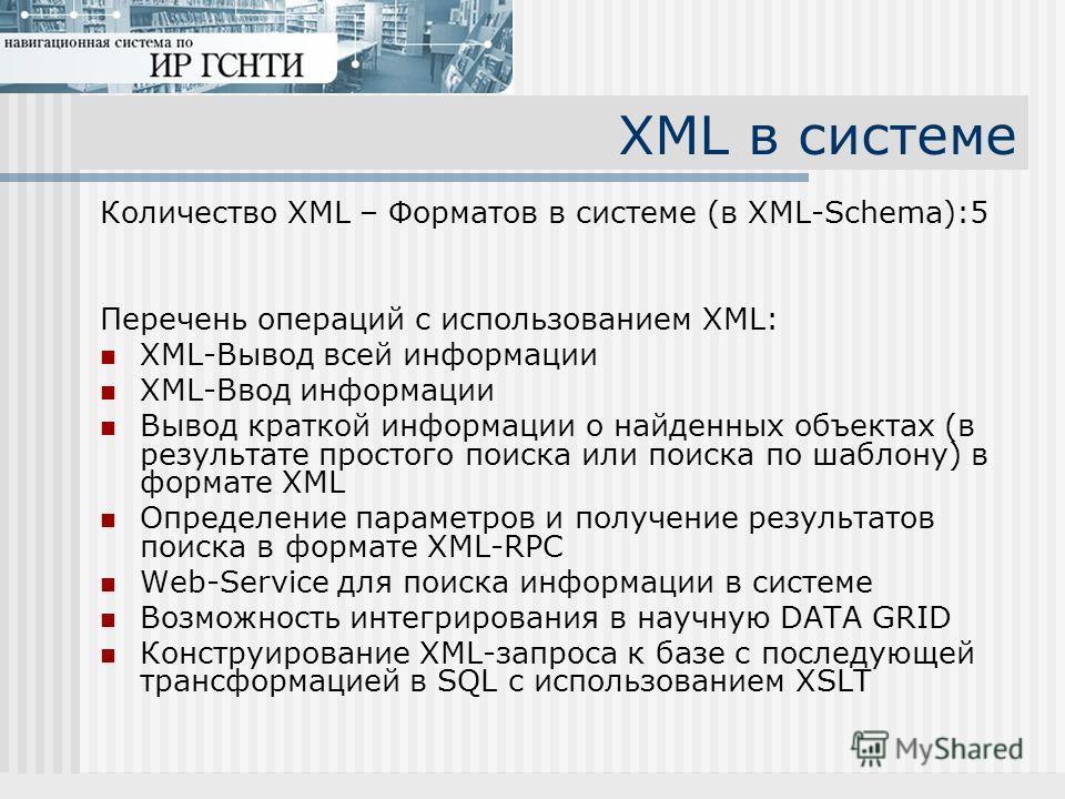 XML в системе Количество XML – Форматов в системе (в XML-Schema):5 Перечень операций с использованием XML: XML-Вывод всей информации XML-Ввод информации Вывод краткой информации о найденных объектах (в результате простого поиска или поиска по шаблону