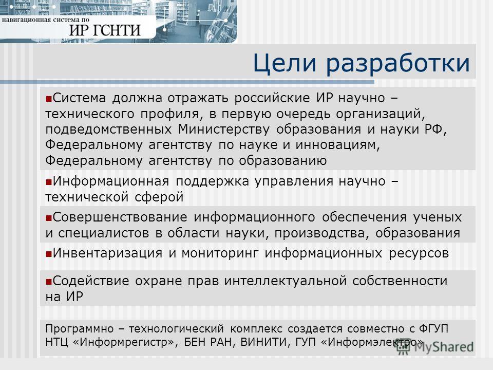 Цели разработки Система должна отражать российские ИР научно – технического профиля, в первую очередь организаций, подведомственных Министерству образования и науки РФ, Федеральному агентству по науке и инновациям, Федеральному агентству по образован