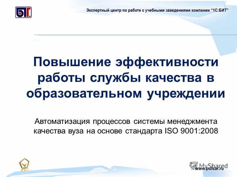 Повышение эффективности работы службы качества в образовательном учреждении Автоматизация процессов системы менеджмента качества вуза на основе стандарта ISO 9001:2008