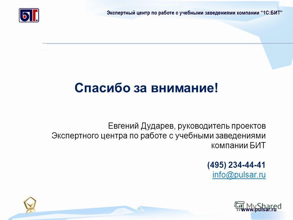 Спасибо за внимание! Евгений Дударев, руководитель проектов Экспертного центра по работе с учебными заведениями компании БИТ (495) 234-44-41 info@pulsar.ru