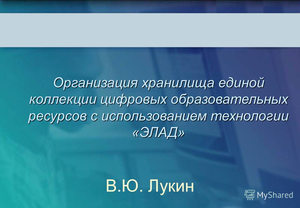 Организация хранилища единой коллекции цифровых образовательных ресурсов с использованием технологии «ЭЛАД» В.Ю. Лукин