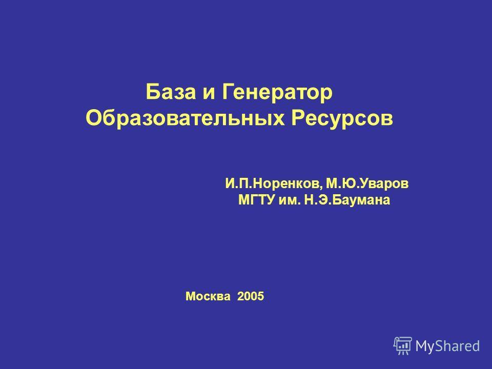 База и Генератор Образовательных Ресурсов И.П.Норенков, М.Ю.Уваров МГТУ им. Н.Э.Баумана Москва 2005