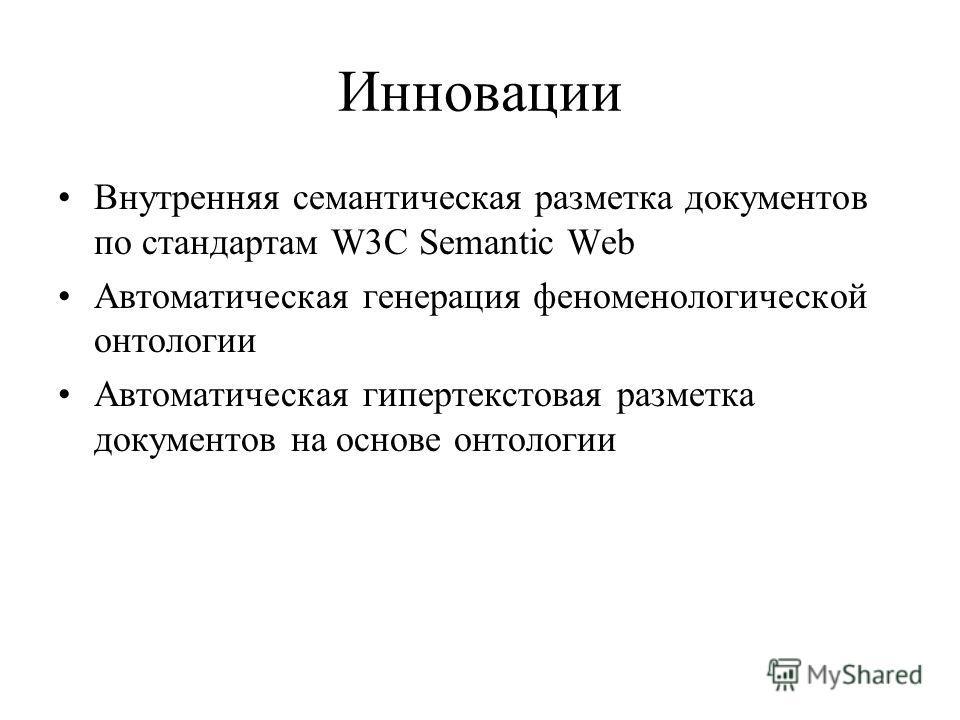 Инновации Внутренняя семантическая разметка документов по стандартам W3C Semantic Web Автоматическая генерация феноменологической онтологии Автоматическая гипертекстовая разметка документов на основе онтологии