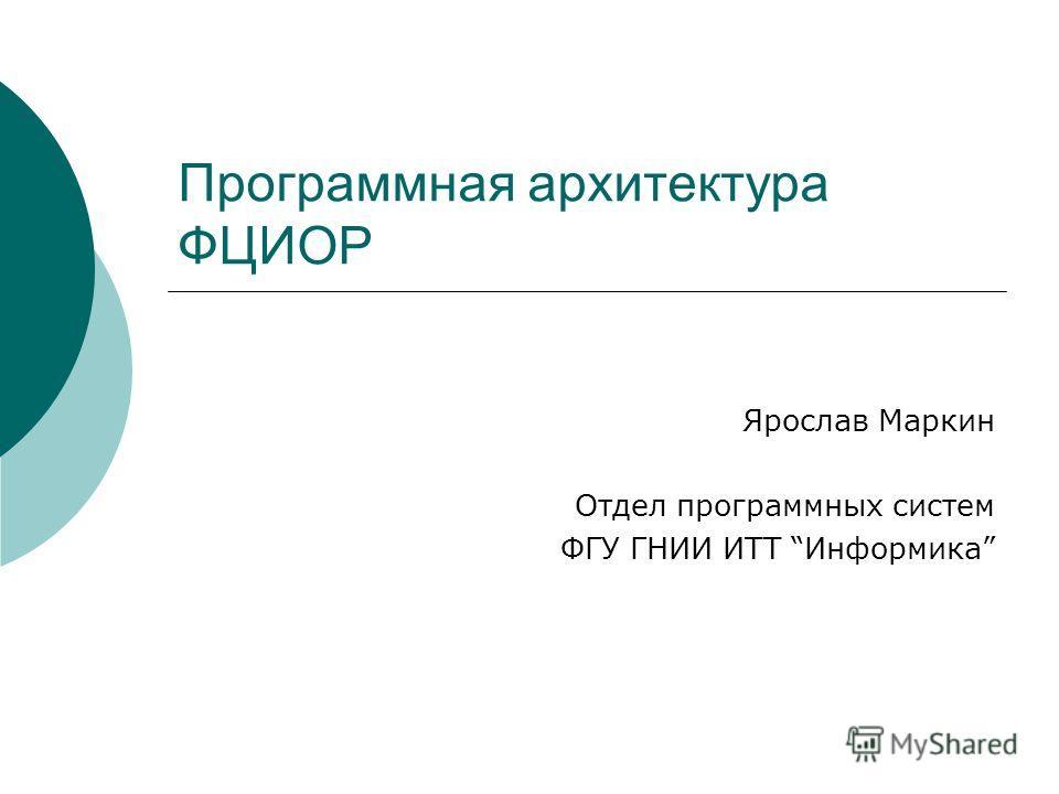 Программная архитектура ФЦИОР Ярослав Маркин Отдел программных систем ФГУ ГНИИ ИТТ Информика