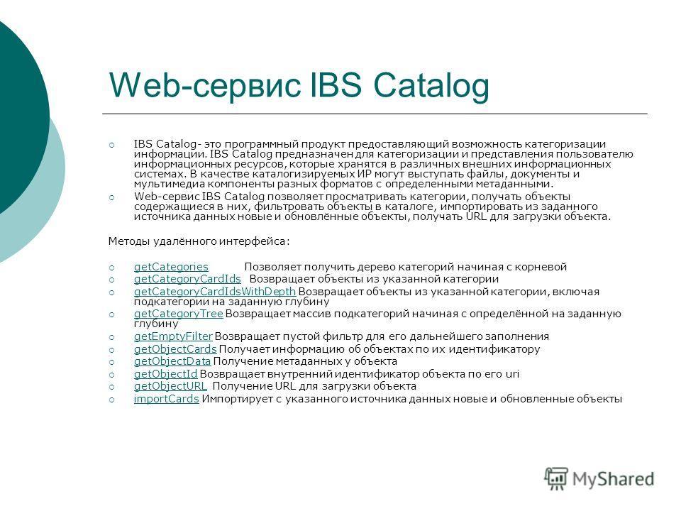 Web-сервис IBS Catalog IBS Catalog- это программный продукт предоставляющий возможность категоризации информации. IBS Catalog предназначен для категоризации и представления пользователю информационных ресурсов, которые хранятся в различных внешних ин