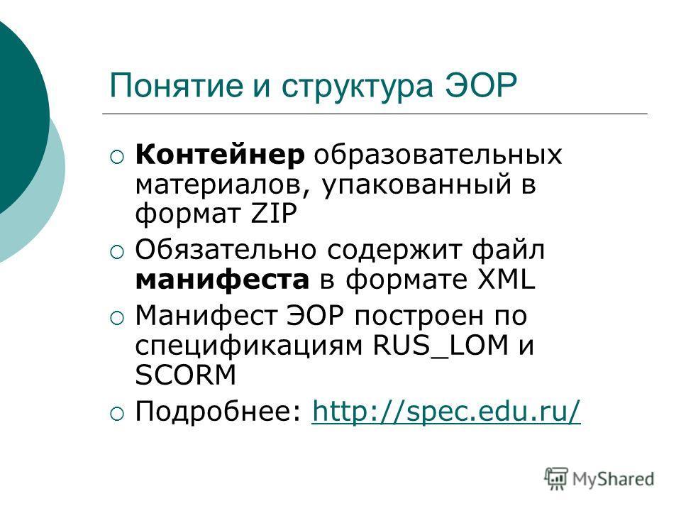 Понятие и структура ЭОР Контейнер образовательных материалов, упакованный в формат ZIP Обязательно содержит файл манифеста в формате XML Манифест ЭОР построен по спецификациям RUS_LOM и SCORM Подробнее: http://spec.edu.ru/http://spec.edu.ru/