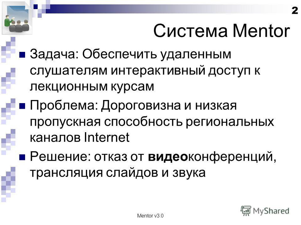 Mentor v3.0 2 Система Mentor Задача: Обеспечить удаленным слушателям интерактивный доступ к лекционным курсам Проблема: Дороговизна и низкая пропускная способность региональных каналов Internet Решение: отказ от видеоконференций, трансляция слайдов и