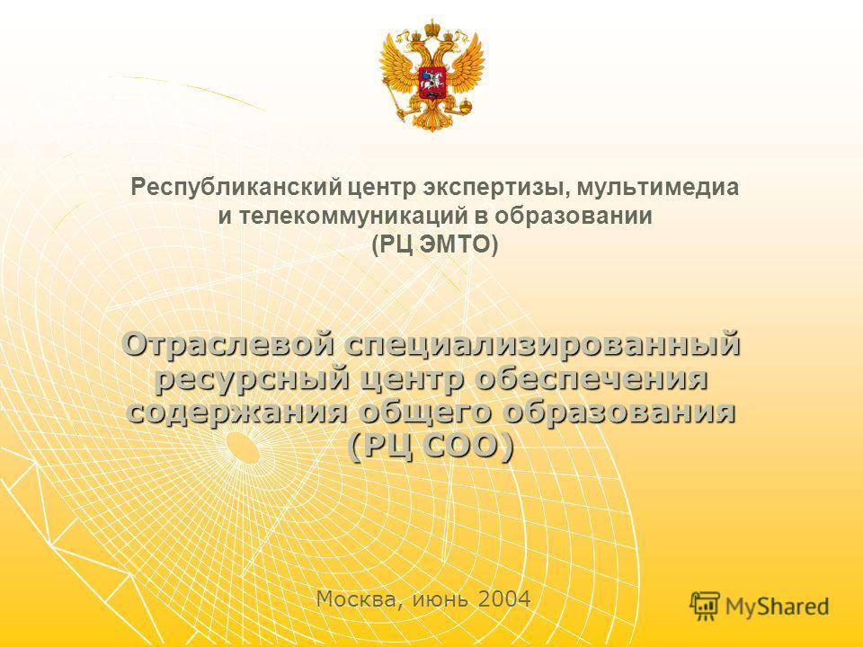 Республиканский центр экспертизы, мультимедиа и телекоммуникаций в образовании (РЦ ЭМТО) Отраслевой специализированный ресурсный центр обеспечения содержания общего образования (РЦ СОО) Москва, июнь 2004