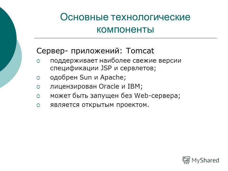 Основные технологические компоненты Сервер- приложений: Tomcat поддерживает наиболее свежие версии спецификации JSP и сервлетов; одобрен Sun и Apache; лицензирован Oracle и IBM; может быть запущен без Web-сервера; является открытым проектом.