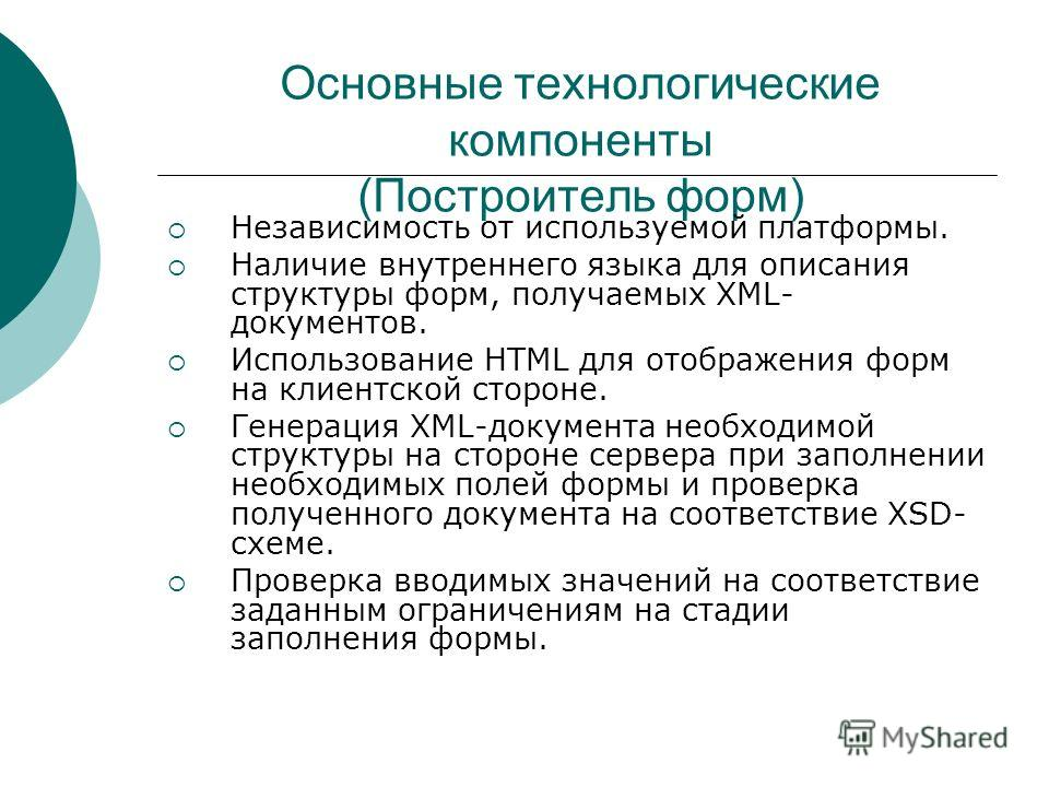 Основные технологические компоненты (Построитель форм) Независимость от используемой платформы. Наличие внутреннего языка для описания структуры форм, получаемых XML- документов. Использование HTML для отображения форм на клиентской стороне. Генераци