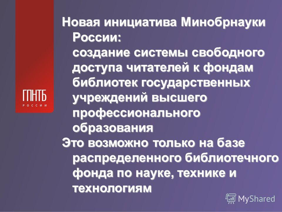 Новая инициатива Минобрнауки России: создание системы свободного доступа читателей к фондам библиотек государственных учреждений высшего профессионального образования Это возможно только на базе распределенного библиотечного фонда по науке, технике и