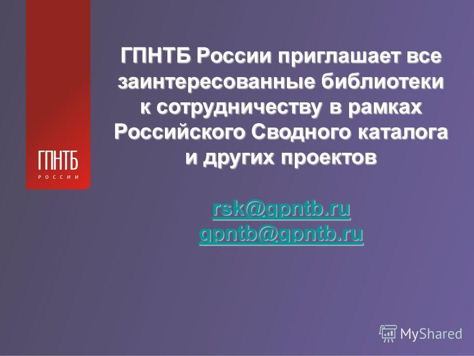 ГПНТБ России приглашает все заинтересованные библиотеки к сотрудничеству в рамках Российского Сводного каталога и других проектов rsk@gpntb.ru gpntb@gpntb.ru