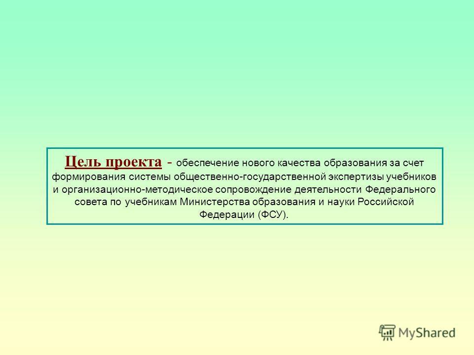 Цель проекта - обеспечение нового качества образования за счет формирования системы общественно-государственной экспертизы учебников и организационно-методическое сопровождение деятельности Федерального совета по учебникам Министерства образования и