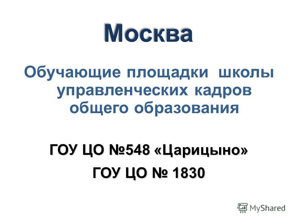 Обучающие площадки школы управленческих кадров общего образования ГОУ ЦО 548 «Царицыно» ГОУ ЦО 1830 Москва