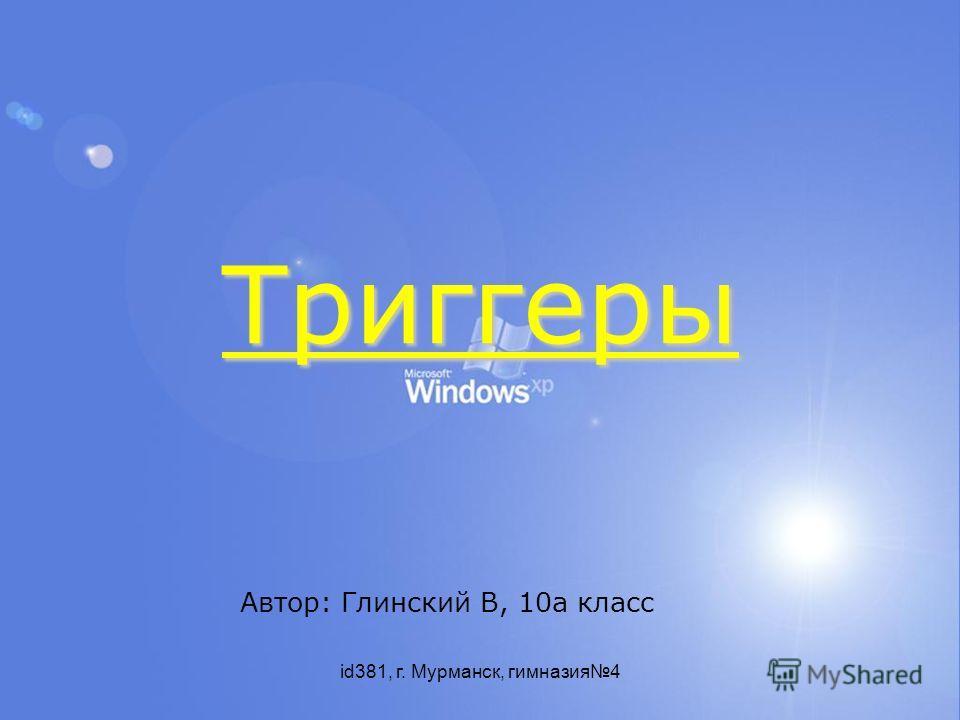 id381, г. Мурманск, гимназия4 Триггеры Автор: Глинский В, 10а класс