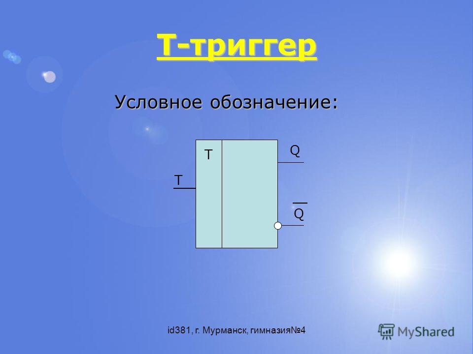 id381, г. Мурманск, гимназия4 T-триггер Т Т Q Q Условное обозначение: