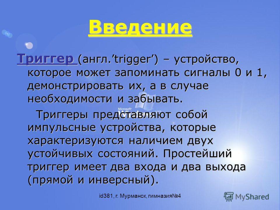 id381, г. Мурманск, гимназия4 Введение Триггер (англ.trigger) – устройство, которое может запоминать сигналы 0 и 1, демонстрировать их, а в случае необходимости и забывать. Триггеры представляют собой импульсные устройства, которые характеризуются на