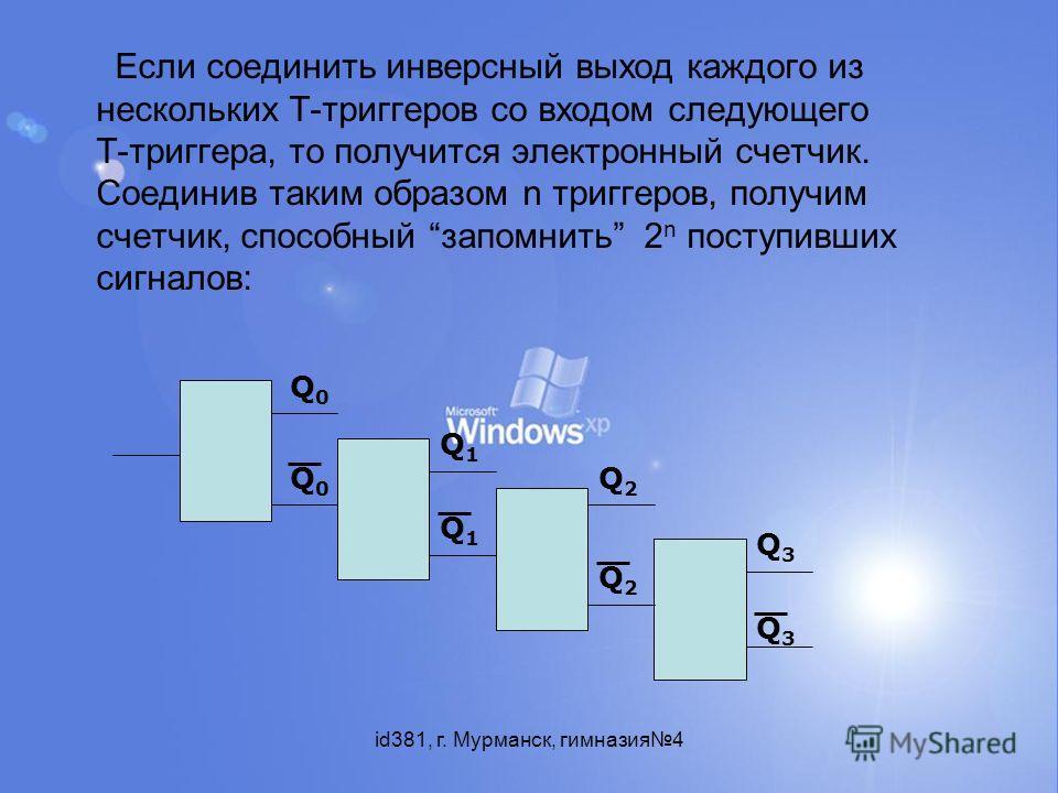 id381, г. Мурманск, гимназия4 Если соединить инверсный выход каждого из нескольких Т-триггеров со входом следующего Т-триггера, то получится электронный счетчик. Соединив таким образом n триггеров, получим счетчик, способный запомнить 2 n поступивших