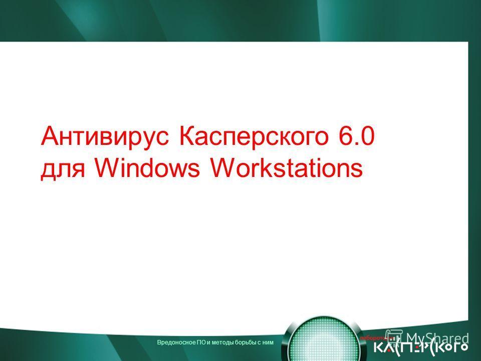 Вредоносное ПО и методы борьбы с ним Антивирус Касперского 6.0 для Windows Workstations