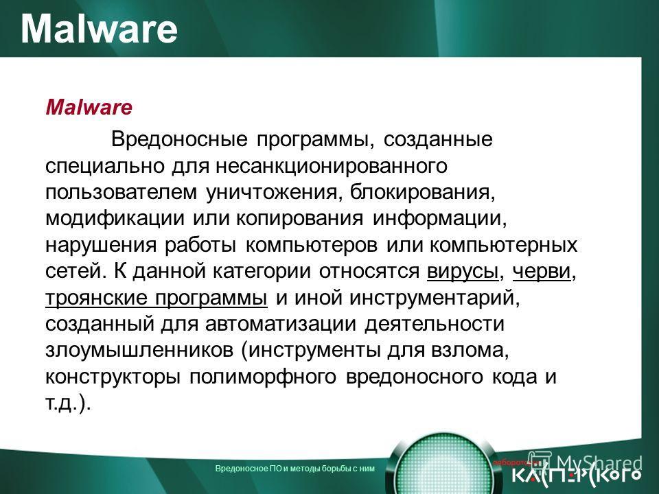 Вредоносное ПО и методы борьбы с ним Malware Вредоносные программы, созданные специально для несанкционированного пользователем уничтожения, блокирования, модификации или копирования информации, нарушения работы компьютеров или компьютерных сетей. К