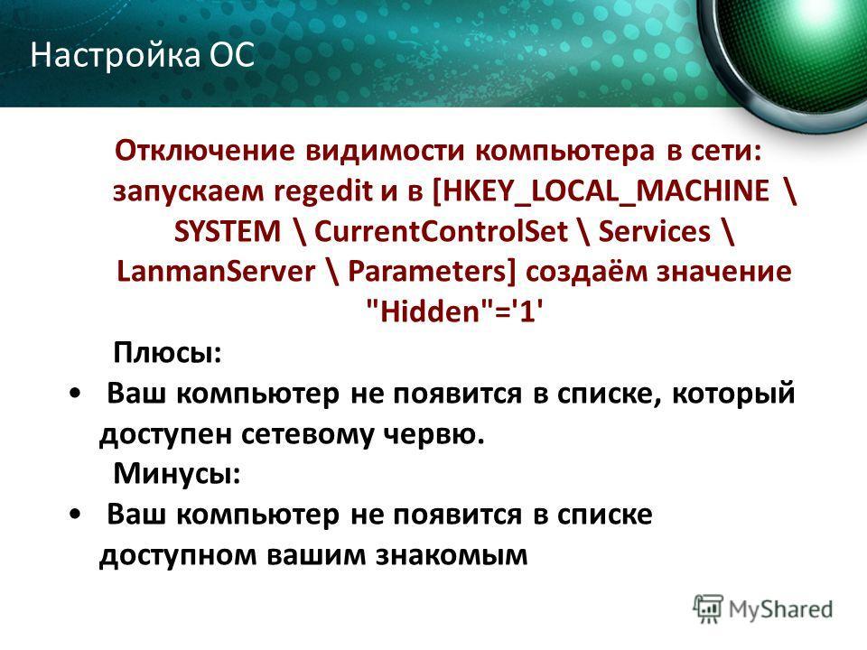Отключение видимости компьютера в сети: запускаем regedit и в [HKEY_LOCAL_MACHINE \ SYSTEM \ CurrentControlSet \ Services \ LanmanServer \ Parameters] создаём значение
