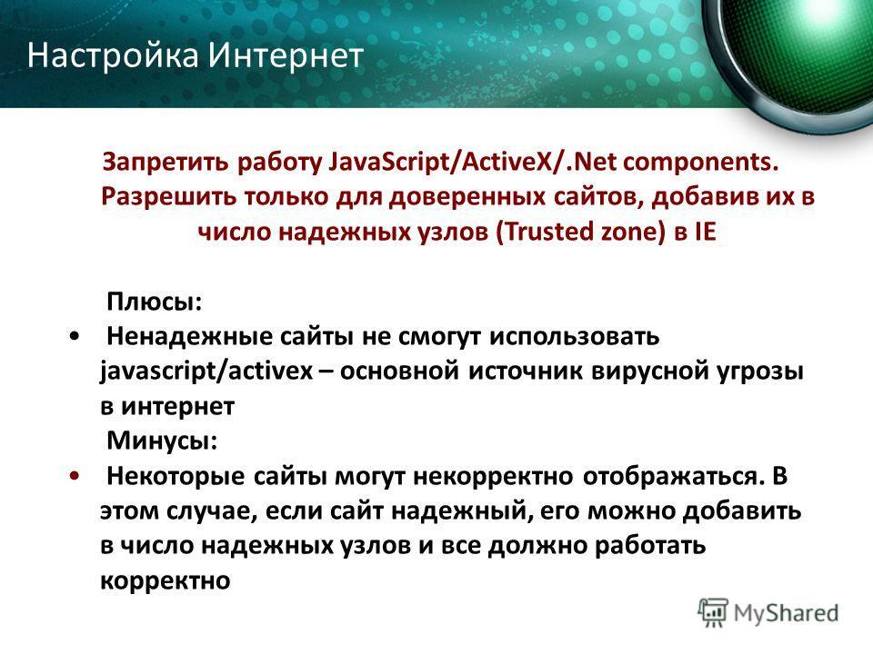 Запретить работу JavaScript/ActiveX/.Net components. Разрешить только для доверенных сайтов, добавив их в число надежных узлов (Trusted zone) в IE Плюсы: Ненадежные сайты не смогут использовать javascript/activex – основной источник вирусной угрозы в