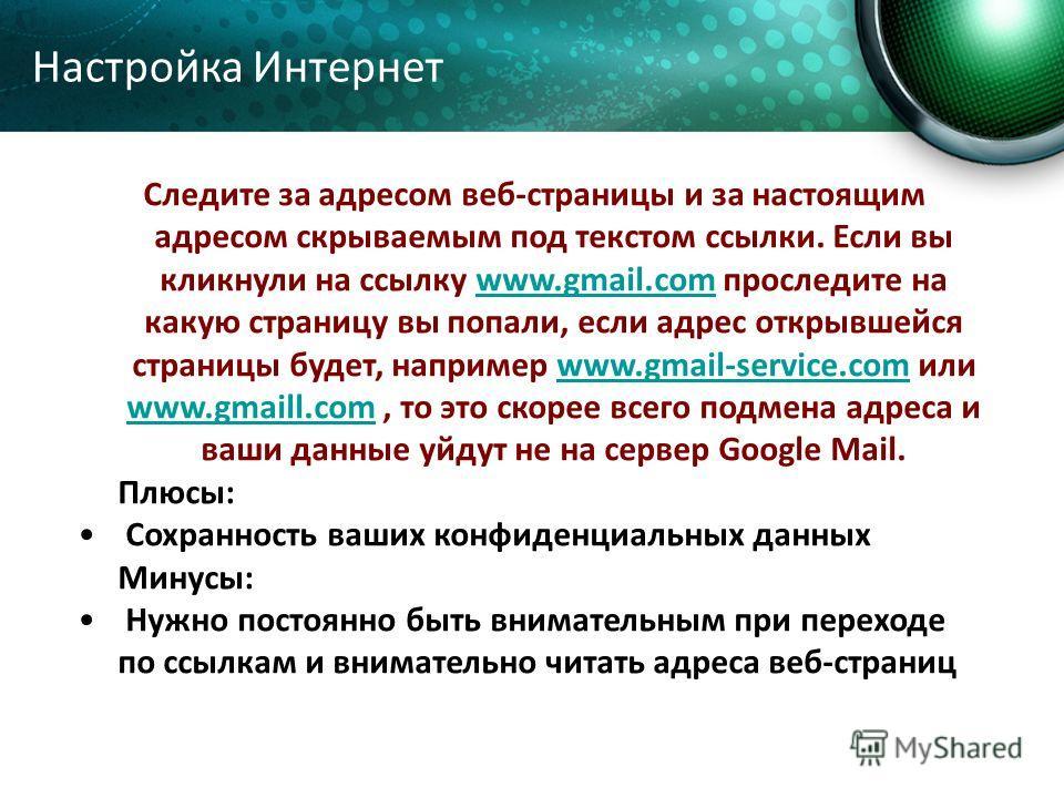 Следите за адресом веб-страницы и за настоящим адресом скрываемым под текстом ссылки. Если вы кликнули на ссылку www.gmail.com проследите на какую страницу вы попали, если адрес открывшейся страницы будет, например www.gmail-service.com или www.gmail