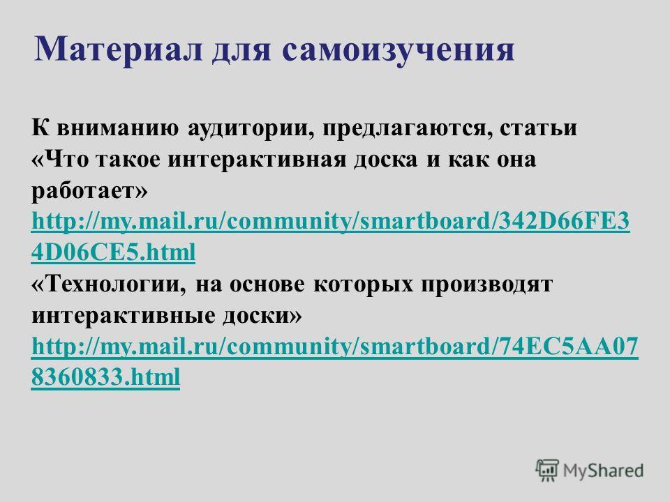 К вниманию аудитории, предлагаются, статьи «Что такое интерактивная доска и как она работает» http://my.mail.ru/community/smartboard/342D66FE3 4D06CE5.html http://my.mail.ru/community/smartboard/342D66FE3 4D06CE5.html «Технологии, на основе которых п