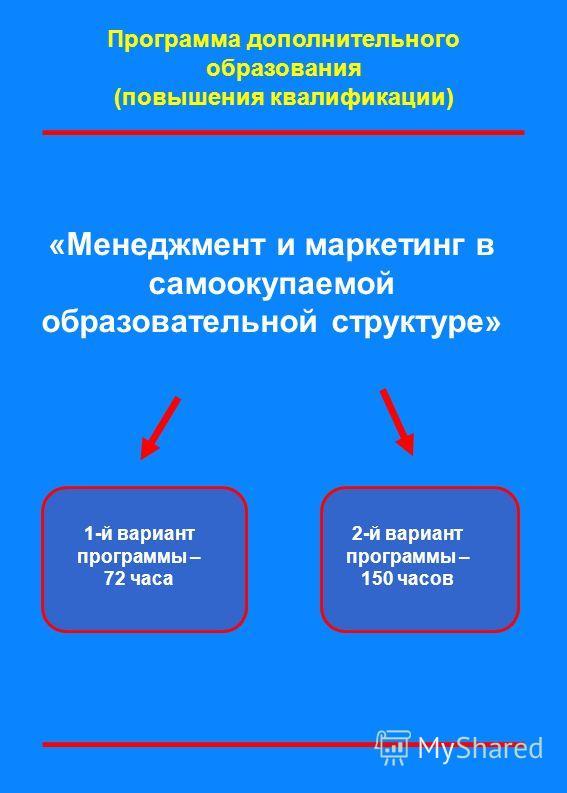 «Менеджмент и маркетинг в самоокупаемой образовательной структуре» Программа дополнительного образования (повышения квалификации) 1-й вариант программы – 72 часа 2-й вариант программы – 150 часов