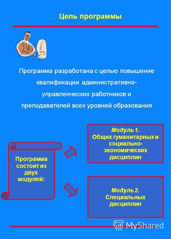 Цель программы Модуль 1. Общих гуманитарных и социально- экономических дисциплин Модуль 2. Специальных дисциплин Программа состоит из двух модулей: Программа разработана с целью повышение квалификации административно- управленческих работников и преп