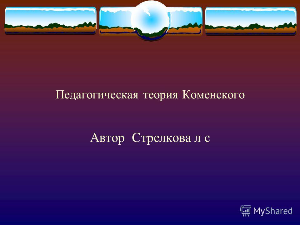 Педагогическая теория Коменского Автор Стрелкова л с