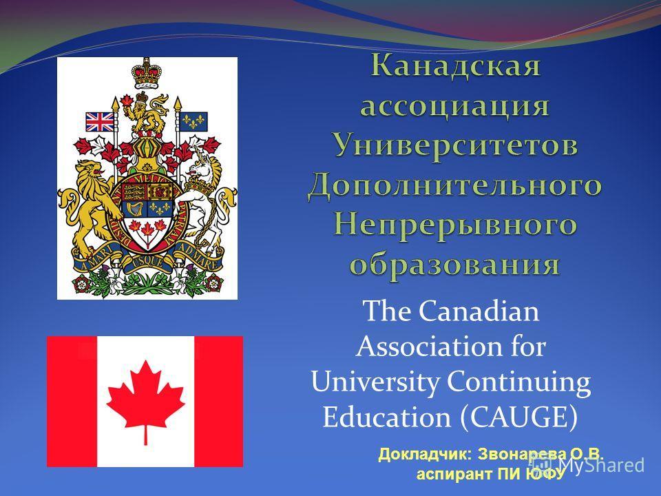 The Canadian Association for University Continuing Education (CAUGE) Докладчик: Звонарева О.В. аспирант ПИ ЮФУ