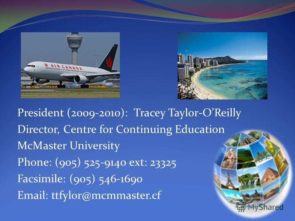 President (2009-2010): Tracey Taylor-OReilly Director, Centre for Continuing Education McMaster University Phone: (905) 525-9140 ext: 23325 Facsimile: (905) 546-1690 Email: ttfylor@mcmmaster.cf