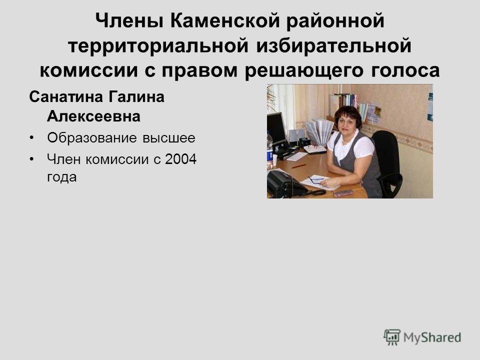 Члены Каменской районной территориальной избирательной комиссии с правом решающего голоса Санатина Галина Алексеевна Образование высшее Член комиссии с 2004 года