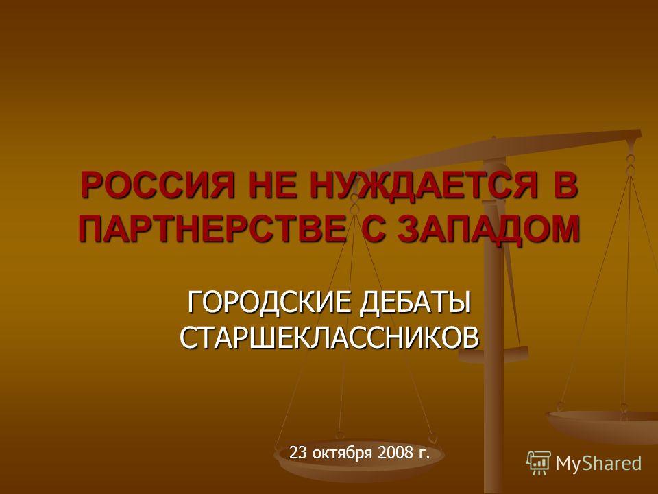 РОССИЯ НЕ НУЖДАЕТСЯ В ПАРТНЕРСТВЕ С ЗАПАДОМ ГОРОДСКИЕ ДЕБАТЫ СТАРШЕКЛАССНИКОВ 23 октября 2008 г.