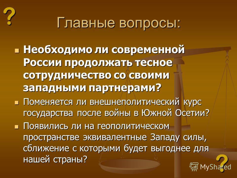 Главные вопросы: Необходимо ли современной России продолжать тесное сотрудничество со своими западными партнерами? Необходимо ли современной России продолжать тесное сотрудничество со своими западными партнерами? Поменяется ли внешнеполитический курс