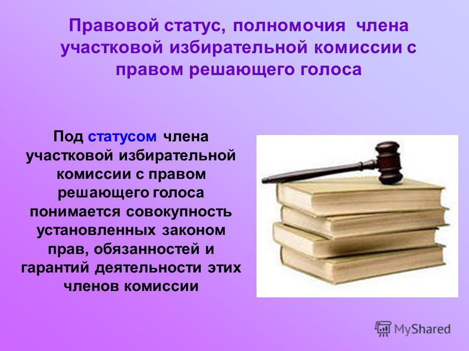 Правовой статус, полномочия члена участковой избирательной комиссии с правом решающего голоса Под статусом члена участковой избирательной комиссии с правом решающего голоса понимается совокупность установленных законом прав, обязанностей и гарантий д