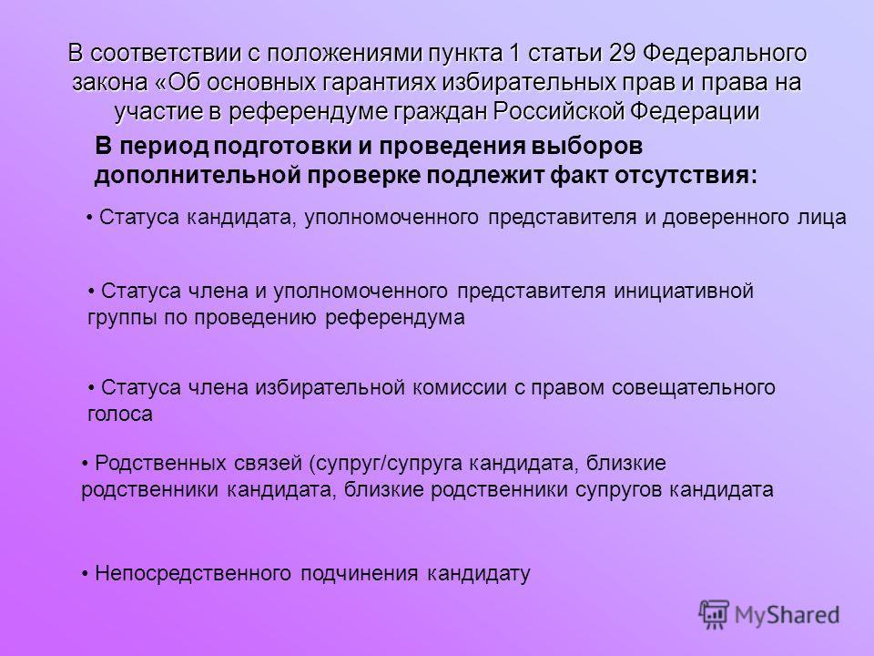В соответствии с положениями пункта 1 статьи 29 Федерального закона «Об основных гарантиях избирательных прав и права на участие в референдуме граждан Российской Федерации В период подготовки и проведения выборов дополнительной проверке подлежит факт