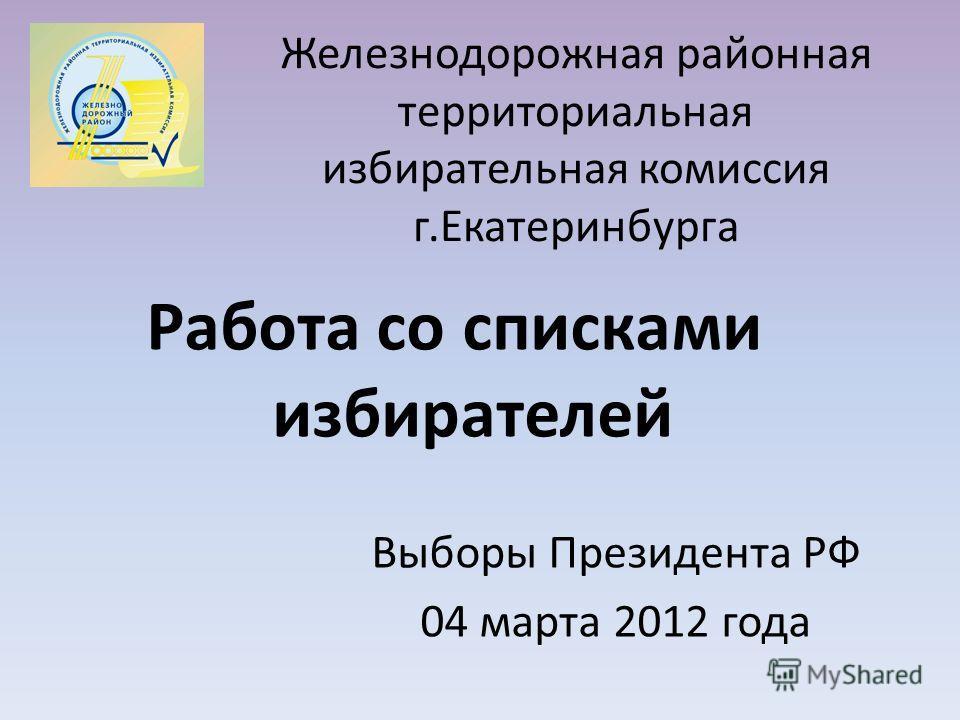 Железнодорожная районная территориальная избирательная комиссия г.Екатеринбурга Работа со списками избирателей Выборы Президента РФ 04 марта 2012 года