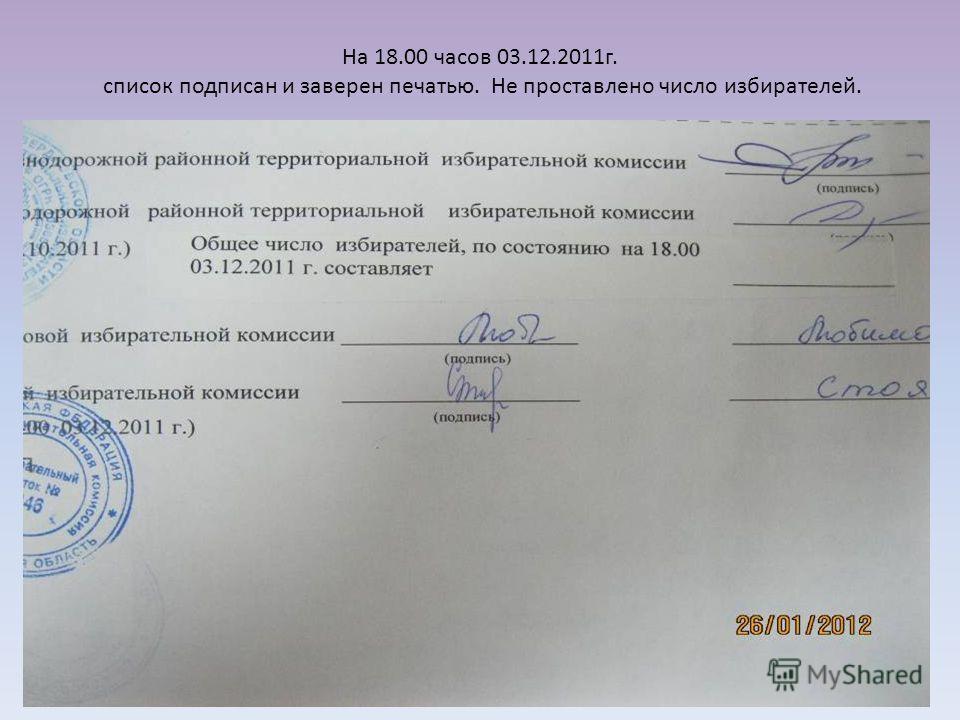 На 18.00 часов 03.12.2011г. список подписан и заверен печатью. Не проставлено число избирателей.