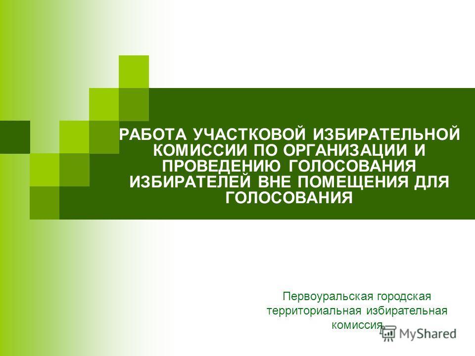 РАБОТА УЧАСТКОВОЙ ИЗБИРАТЕЛЬНОЙ КОМИССИИ ПО ОРГАНИЗАЦИИ И ПРОВЕДЕНИЮ ГОЛОСОВАНИЯ ИЗБИРАТЕЛЕЙ ВНЕ ПОМЕЩЕНИЯ ДЛЯ ГОЛОСОВАНИЯ Первоуральская городская территориальная избирательная комиссия