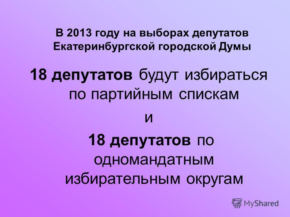 В 2013 году на выборах депутатов Екатеринбургской городской Думы 18 депутатов будут избираться по партийным спискам и 18 депутатов по одномандатным избирательным округам