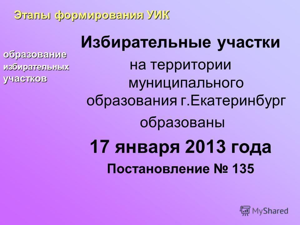 Избирательные участки на территории муниципального образования г.Екатеринбург образованы 17 января 2013 года Постановление 135 Этапы формирования УИК образование избирательных участков