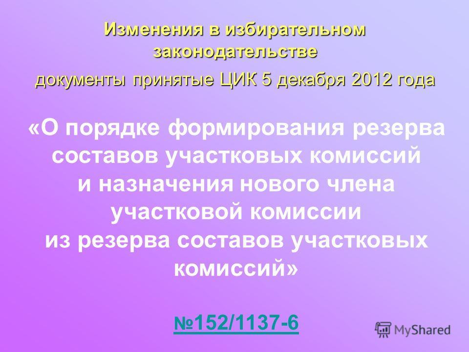 документы принятые ЦИК 5 декабря 2012 года Изменения в избирательном законодательстве «О порядке формирования резерва составов участковых комиссий и назначения нового члена участковой комиссии из резерва составов участковых комиссий» 152/1137-6