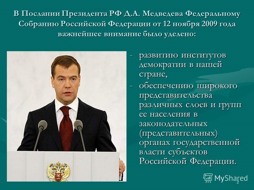 2 В Послании Президента РФ Д.А. Медведева Федеральному Собранию Российской Федерации от 12 ноября 2009 года важнейшее внимание было уделено: -развитию институтов демократии в нашей стране, -обеспечению широкого представительства различных слоев и гру