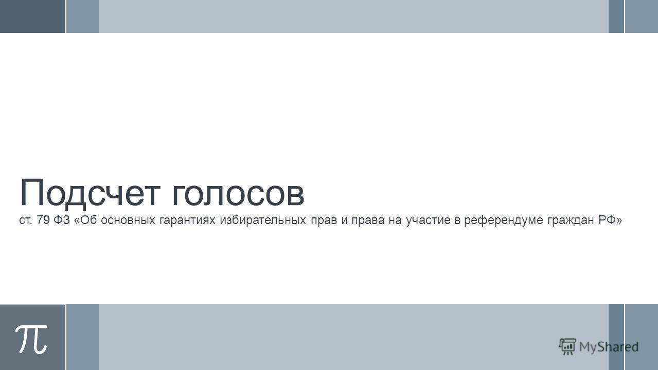 Подсчет голосов ст. 79 ФЗ «Об основных гарантиях избирательных прав и права на участие в референдуме граждан РФ»