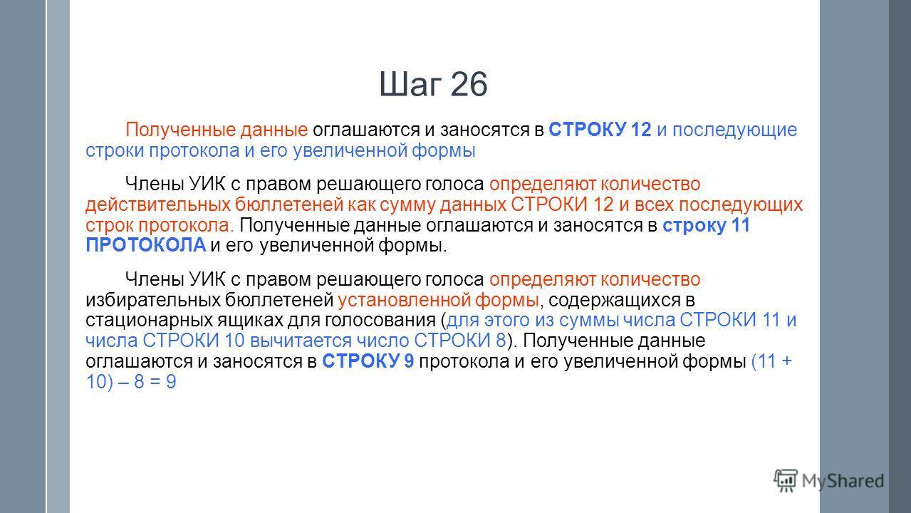 Шаг 26 Полученные данные оглашаются и заносятся в СТРОКУ 12 и последующие строки протокола и его увеличенной формы Члены УИК с правом решающего голоса определяют количество действительных бюллетеней как сумму данных СТРОКИ 12 и всех последующих строк