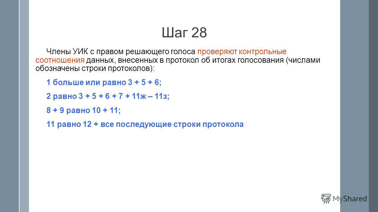 Шаг 28 Члены УИК с правом решающего голоса проверяют контрольные соотношения данных, внесенных в протокол об итогах голосования (числами обозначены строки протоколов): 1 больше или равно 3 + 5 + 6; 2 равно 3 + 5 + 6 + 7 + 11ж – 11з; 8 + 9 равно 10 +